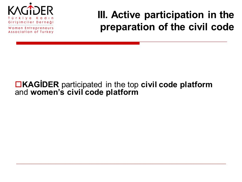 III. Active participation in the preparation of the civil code  KAGİDER participated in the top civil code platform and women's civil code platform