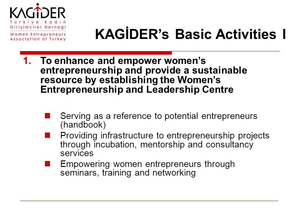KAGİDER's Basic Activities I 1.To enhance and empower women's entrepreneurship and provide a sustainable resource by establishing the Women's Entrepreneurship and Leadership Centre Serving as a reference to potential entrepreneurs (handbook) Providing infrastructure to entrepreneurship projects through incubation, mentorship and consultancy services Empowering women entrepreneurs through seminars, training and networking