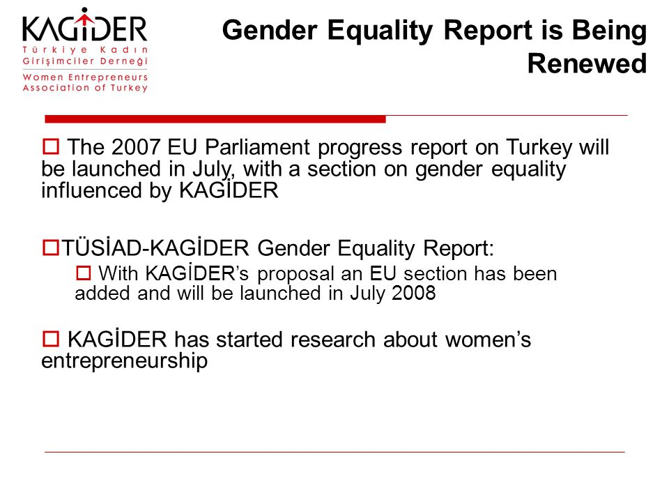 Gender Equality Report is Being Renewed  The 2007 EU Parliament progress report on Turkey will be launched in July, with a section on gender equality influenced by KAGİDER  TÜSİAD-KAGİDER Gender Equality Report:  With KAGİDER's proposal an EU section has been added and will be launched in July 2008  KAGİDER has started research about women's entrepreneurship