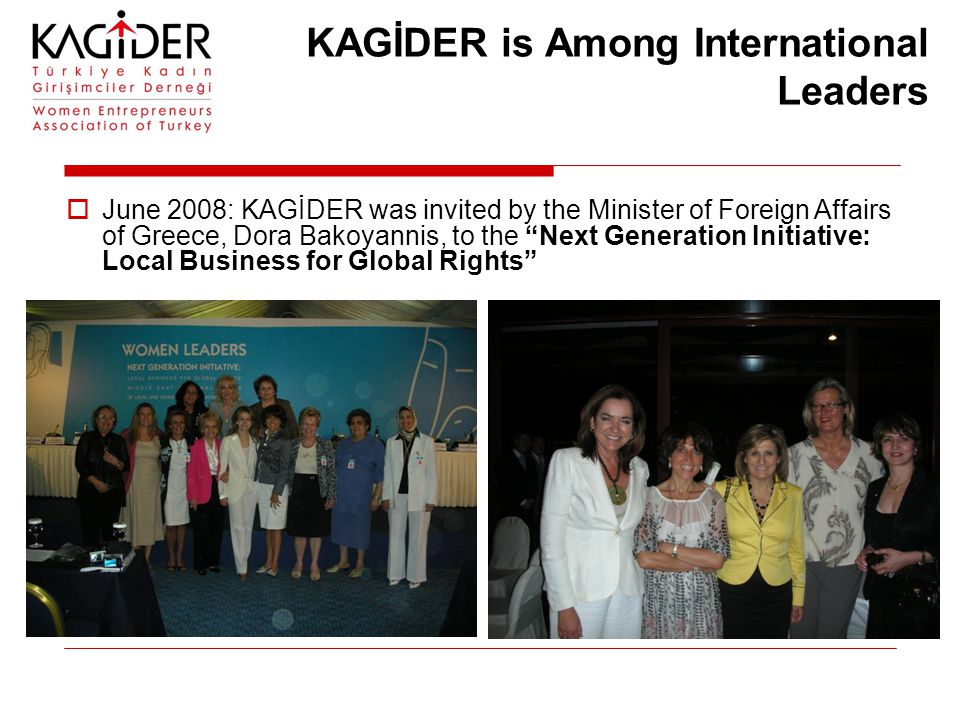 KAGİDER is Among International Leaders  June 2008: KAGİDER was invited by the Minister of Foreign Affairs of Greece, Dora Bakoyannis, to the Next Generation Initiative: Local Business for Global Rights