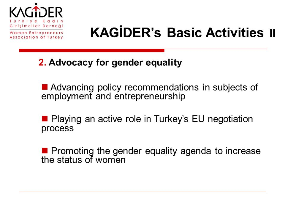 KAGİDER's Basic Activities II 2. Advocacy for gender equality Advancing policy recommendations in subjects of employment and entrepreneurship Playing