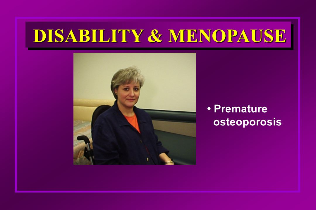 DISABILITY & MENOPAUSE Premature osteoporosis