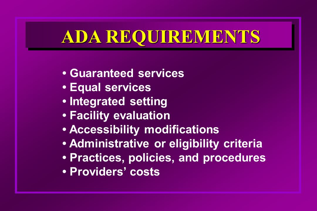 Guaranteed services Equal services Integrated setting Facility evaluation Accessibility modifications Administrative or eligibility criteria Practices, policies, and procedures Providers' costs ADA REQUIREMENTS