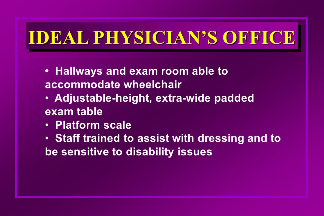 IDEAL PHYSICIAN'S OFFICE Hallways and exam room able to accommodate wheelchair Adjustable-height, extra-wide padded exam table Platform scale Staff trained to assist with dressing and to be sensitive to disability issues