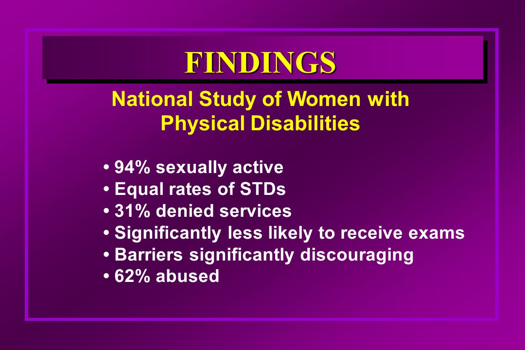 National Study of Women with Physical Disabilities FINDINGS 94% sexually active Equal rates of STDs 31% denied services Significantly less likely to receive exams Barriers significantly discouraging 62% abused