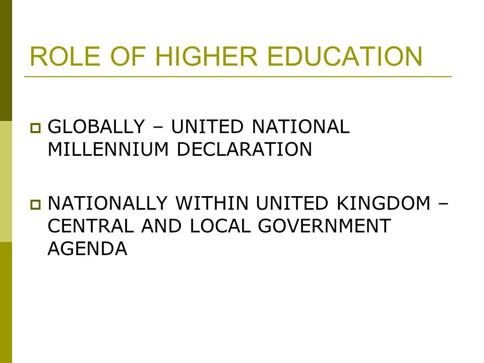 ROLE OF HIGHER EDUCATION  GLOBALLY – UNITED NATIONAL MILLENNIUM DECLARATION  NATIONALLY WITHIN UNITED KINGDOM – CENTRAL AND LOCAL GOVERNMENT AGENDA