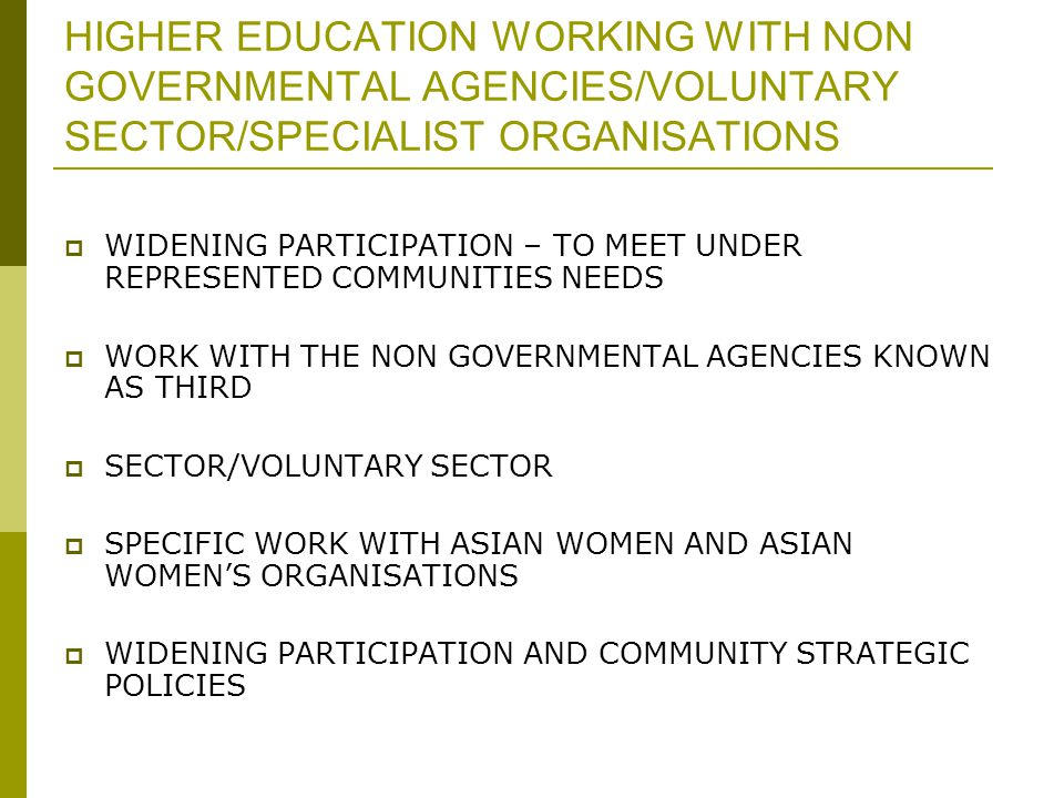 HIGHER EDUCATION WORKING WITH NON GOVERNMENTAL AGENCIES/VOLUNTARY SECTOR/SPECIALIST ORGANISATIONS  WIDENING PARTICIPATION – TO MEET UNDER REPRESENTED COMMUNITIES NEEDS  WORK WITH THE NON GOVERNMENTAL AGENCIES KNOWN AS THIRD  SECTOR/VOLUNTARY SECTOR  SPECIFIC WORK WITH ASIAN WOMEN AND ASIAN WOMEN'S ORGANISATIONS  WIDENING PARTICIPATION AND COMMUNITY STRATEGIC POLICIES