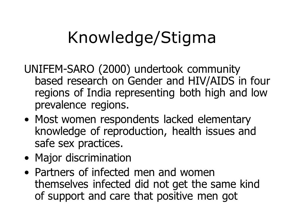 Knowledge/Stigma UNIFEM-SARO (2000) undertook community based research on Gender and HIV/AIDS in four regions of India representing both high and low
