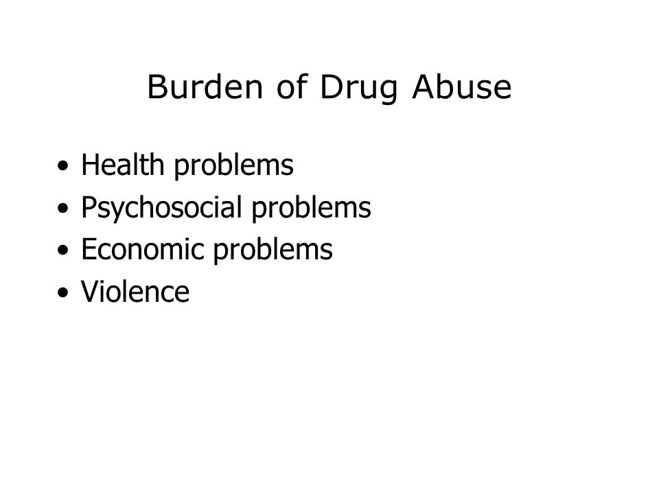 Burden of Drug Abuse Health problems Psychosocial problems Economic problems Violence