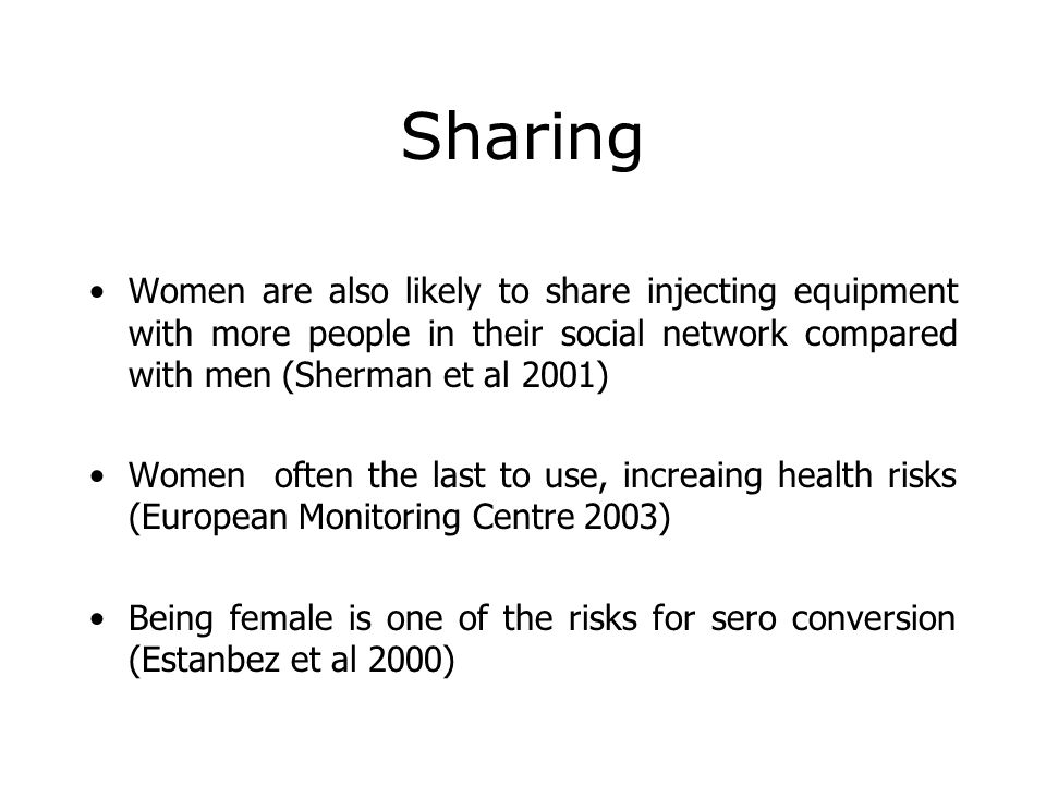 Sharing Women are also likely to share injecting equipment with more people in their social network compared with men (Sherman et al 2001) Women often