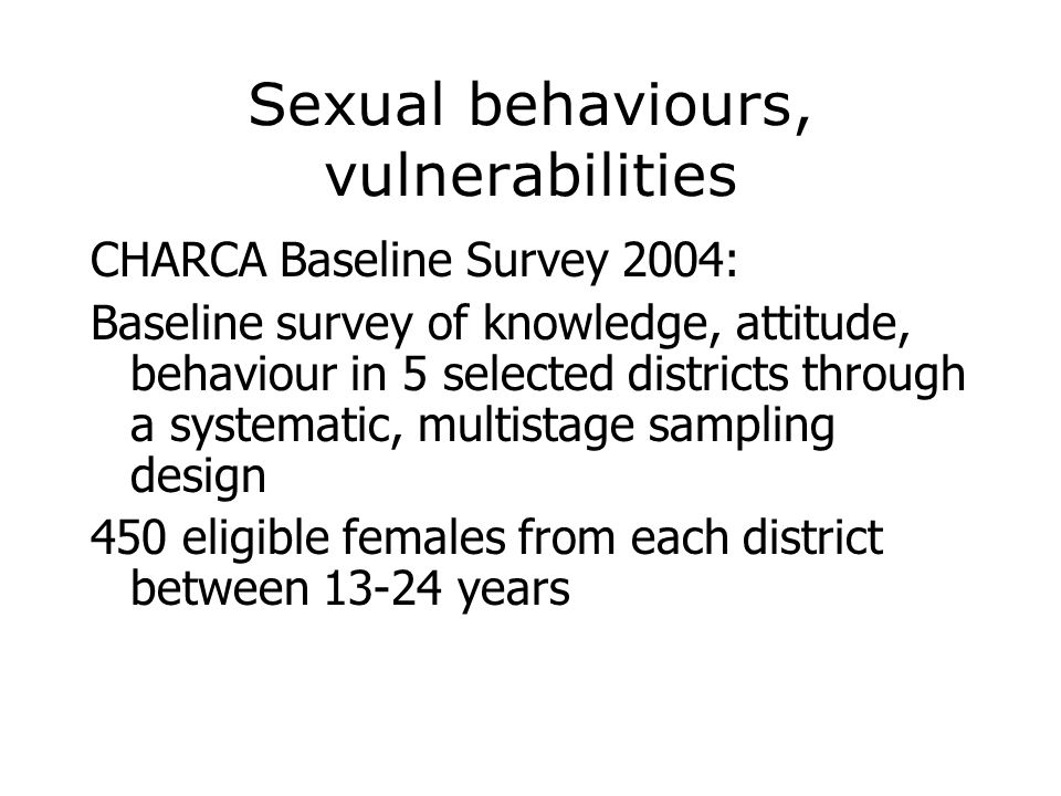 Sexual behaviours, vulnerabilities CHARCA Baseline Survey 2004: Baseline survey of knowledge, attitude, behaviour in 5 selected districts through a sy