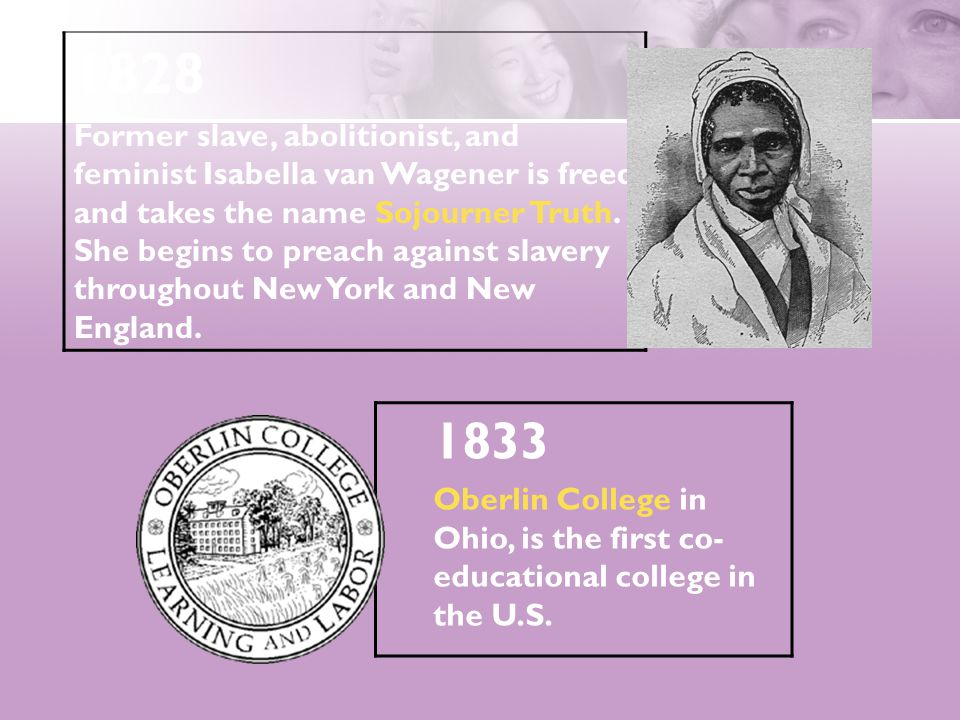 1833 Oberlin College in Ohio, is the first co- educational college in the U.S. 1828 Former slave, abolitionist, and feminist Isabella van Wagener is f