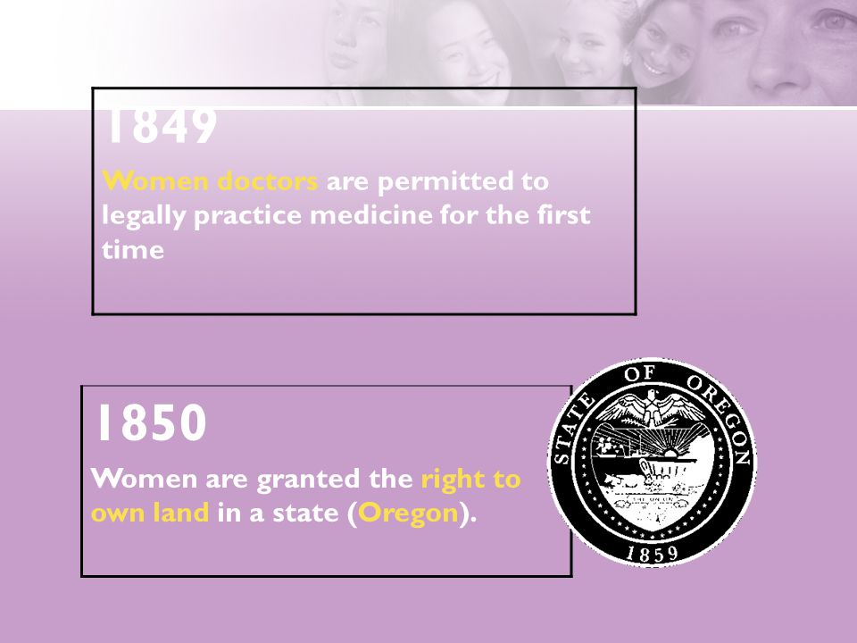 1849 Women doctors are permitted to legally practice medicine for the first time 1850 Women are granted the right to own land in a state (Oregon).
