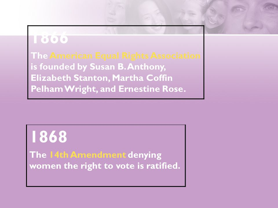 1866 The American Equal Rights Association is founded by Susan B. Anthony, Elizabeth Stanton, Martha Coffin Pelham Wright, and Ernestine Rose. 1868 Th