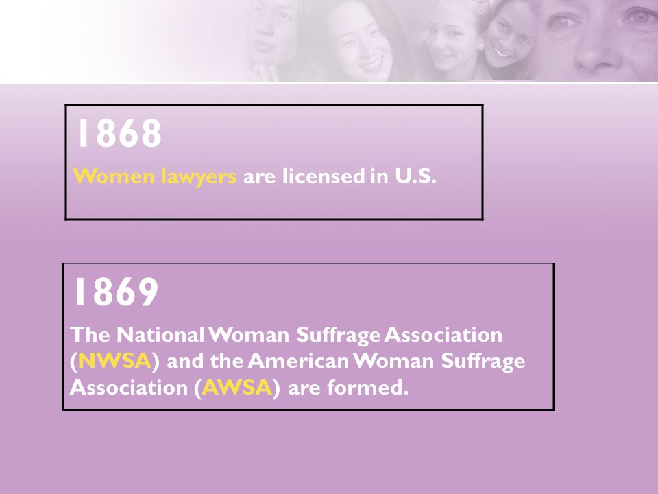 1868 Women lawyers are licensed in U.S. 1869 The National Woman Suffrage Association (NWSA) and the American Woman Suffrage Association (AWSA) are for