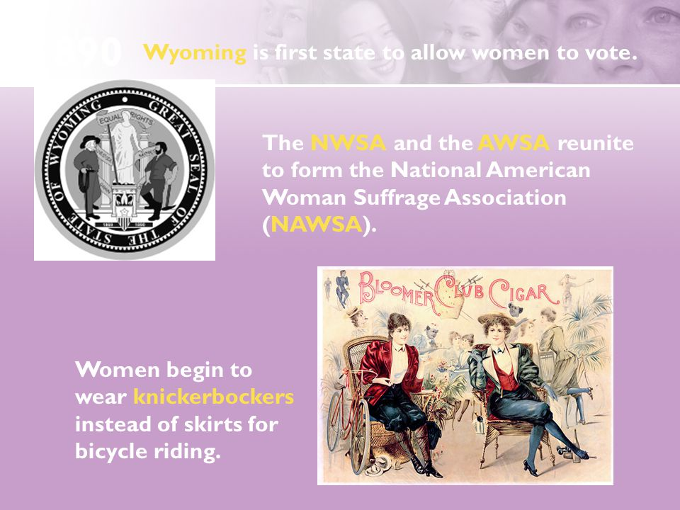 The NWSA and the AWSA reunite to form the National American Woman Suffrage Association (NAWSA). Women begin to wear knickerbockers instead of skirts f