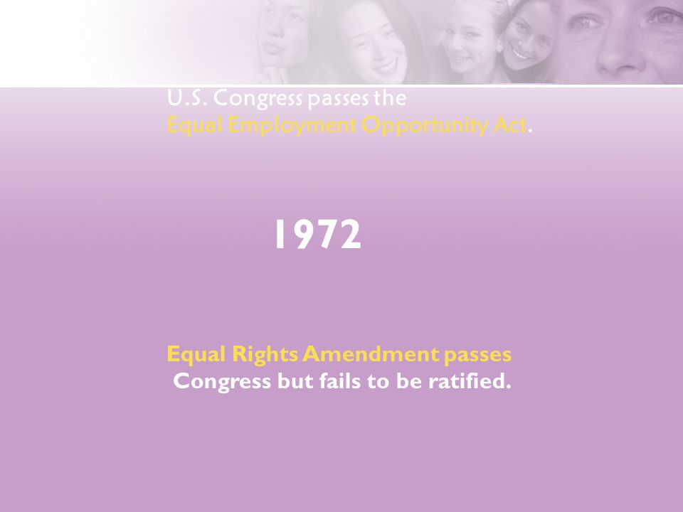 1972 Equal Rights Amendment passes Congress but fails to be ratified. U.S. Congress passes the Equal Employment Opportunity Act.