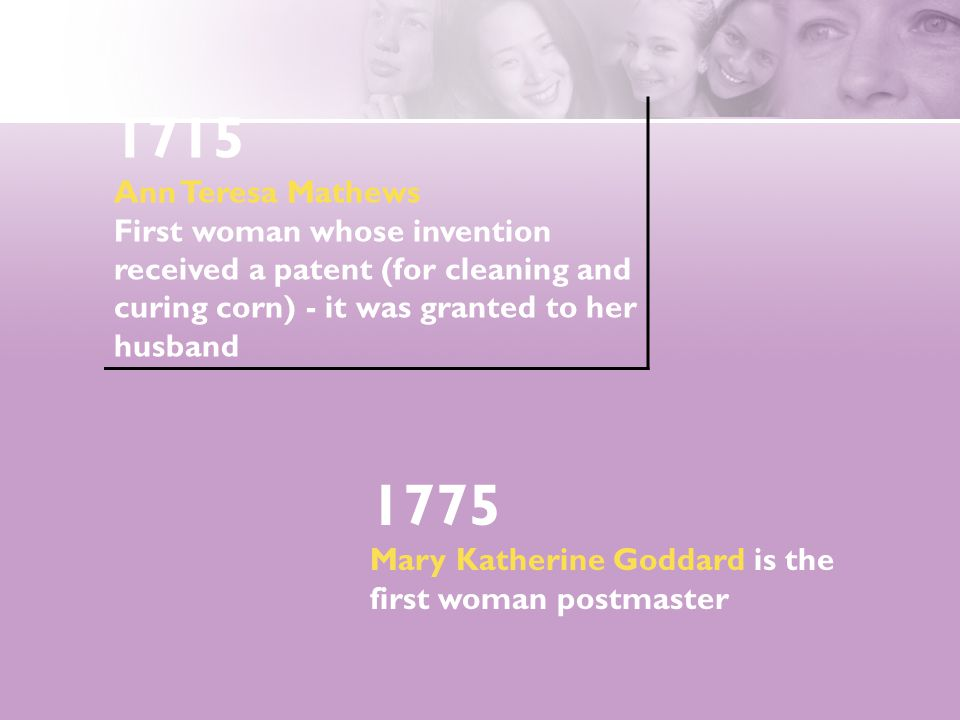 1775 Mary Katherine Goddard is the first woman postmaster 1715 Ann Teresa Mathews First woman whose invention received a patent (for cleaning and curing corn) - it was granted to her husband