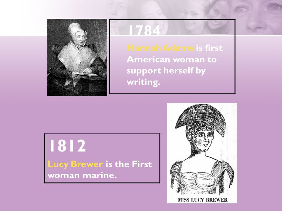 1812 Lucy Brewer is the First woman marine. 1784 Hannah Adams is first American woman to support herself by writing.