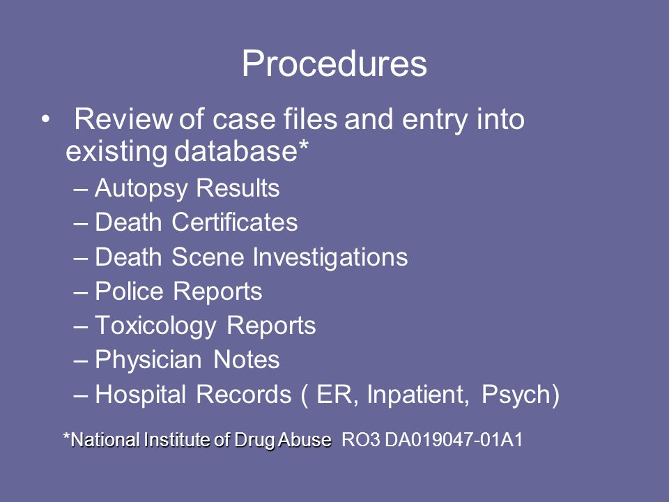 Procedures Review of case files and entry into existing database* –Autopsy Results –Death Certificates –Death Scene Investigations –Police Reports –Toxicology Reports –Physician Notes –Hospital Records ( ER, Inpatient, Psych) National Institute of Drug Abuse *National Institute of Drug Abuse RO3 DA019047-01A1