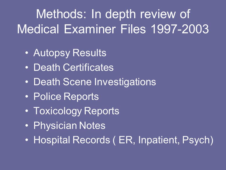 Methods: In depth review of Medical Examiner Files 1997-2003 Autopsy Results Death Certificates Death Scene Investigations Police Reports Toxicology R