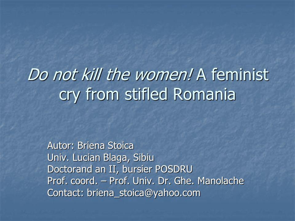 Do not kill the women. A feminist cry from stifled Romania Autor: Briena Stoica Univ.