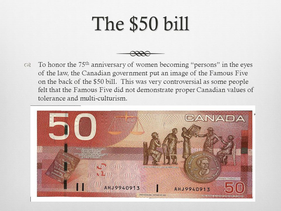 The $50 bill  To honor the 75 th anniversary of women becoming persons in the eyes of the law, the Canadian government put an image of the Famous Five on the back of the $50 bill.