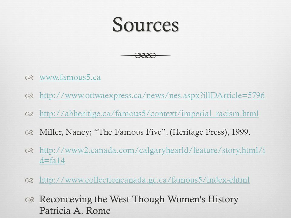 Sources  www.famous5.ca www.famous5.ca  http://www.ottwaexpress.ca/news/nes.aspx illDArticle=5796 http://www.ottwaexpress.ca/news/nes.aspx illDArticle=5796  http://abheritige.ca/famous5/context/imperial_racism.html http://abheritige.ca/famous5/context/imperial_racism.html  Miller, Nancy; The Famous Five , (Heritage Press), 1999.
