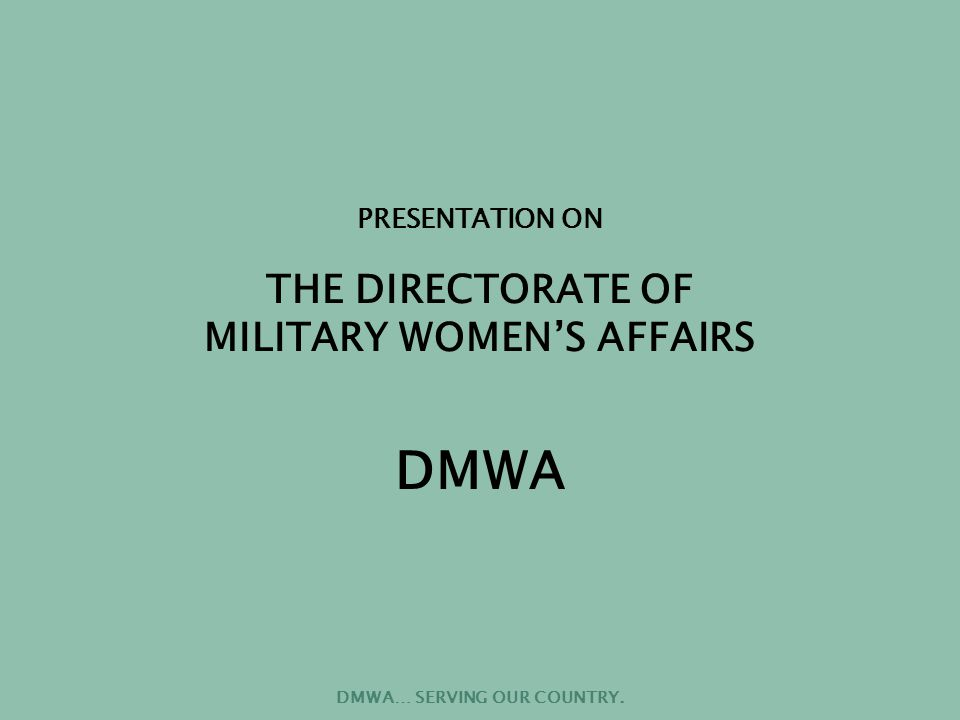 DMWA… SERVING OUR COUNTRY. PRESENTATION ON THE DIRECTORATE OF MILITARY WOMEN'S AFFAIRS DMWA