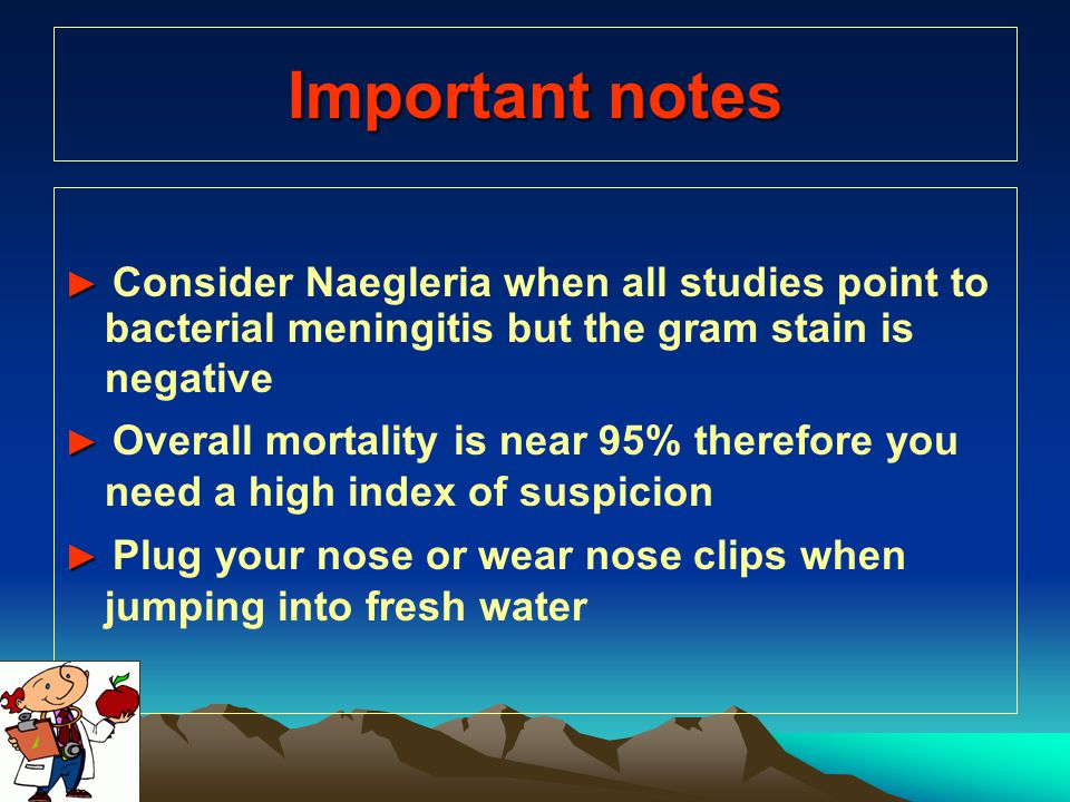 Important notes ► ► Consider Naegleria when all studies point to bacterial meningitis but the gram stain is negative ► ► Overall mortality is near 95%