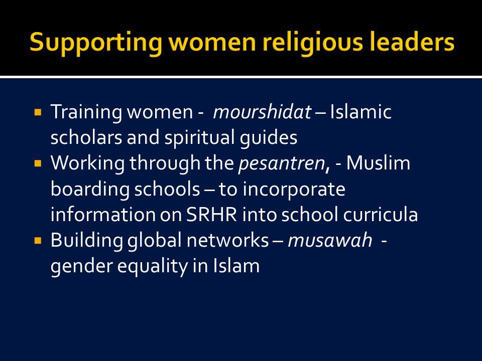  Training women - mourshidat – Islamic scholars and spiritual guides  Working through the pesantren, - Muslim boarding schools – to incorporate info