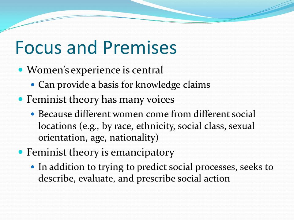 Focus and Premises Women's experience is central Can provide a basis for knowledge claims Feminist theory has many voices Because different women come