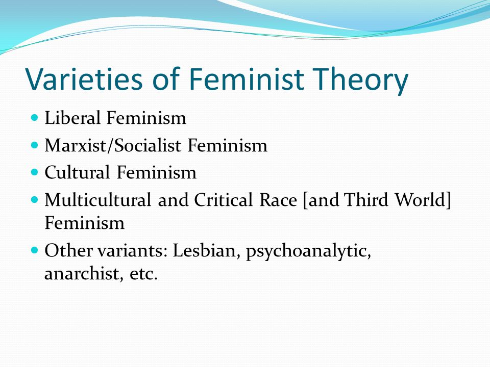 Varieties of Feminist Theory Liberal Feminism Marxist/Socialist Feminism Cultural Feminism Multicultural and Critical Race [and Third World] Feminism