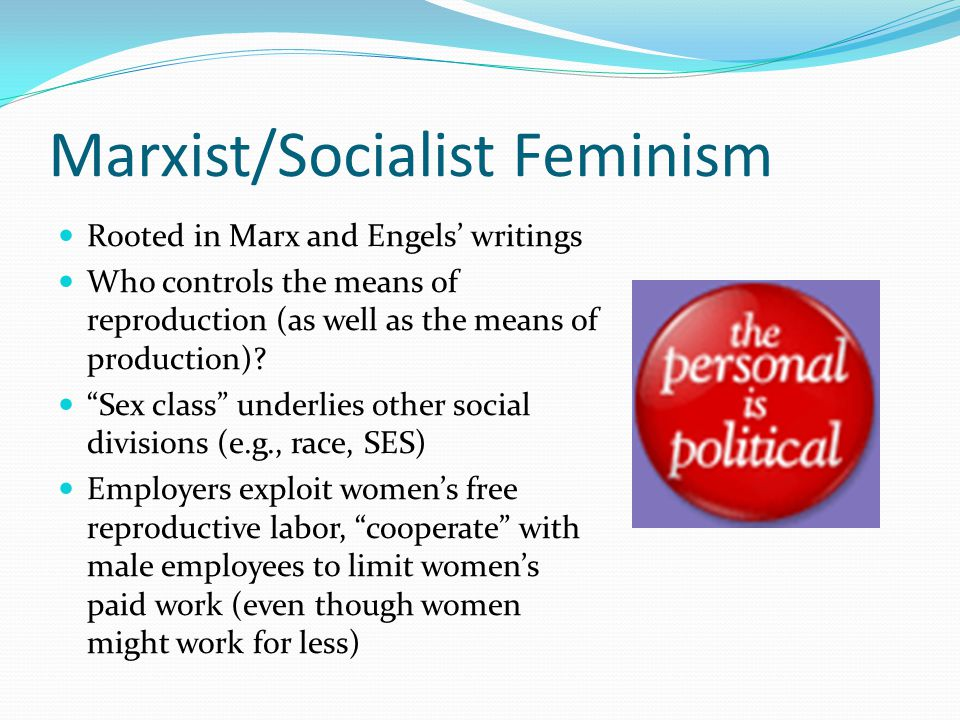 "Marxist/Socialist Feminism Rooted in Marx and Engels' writings Who controls the means of reproduction (as well as the means of production)? ""Sex class"