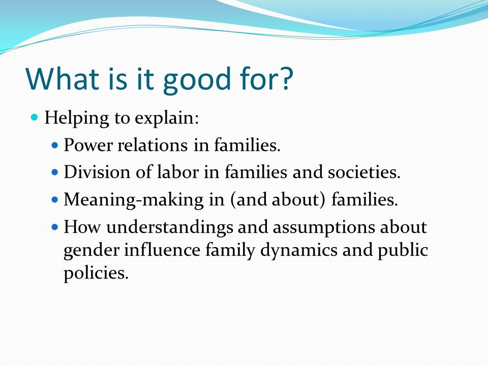 What is it good for? Helping to explain: Power relations in families. Division of labor in families and societies. Meaning-making in (and about) famil