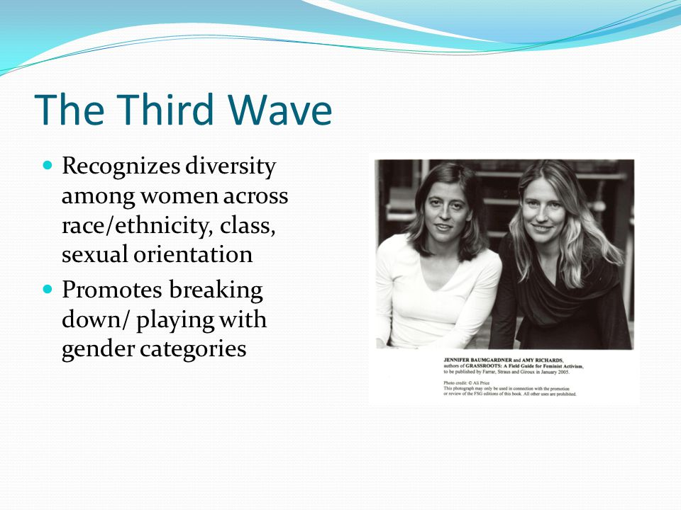 The Third Wave Recognizes diversity among women across race/ethnicity, class, sexual orientation Promotes breaking down/ playing with gender categorie