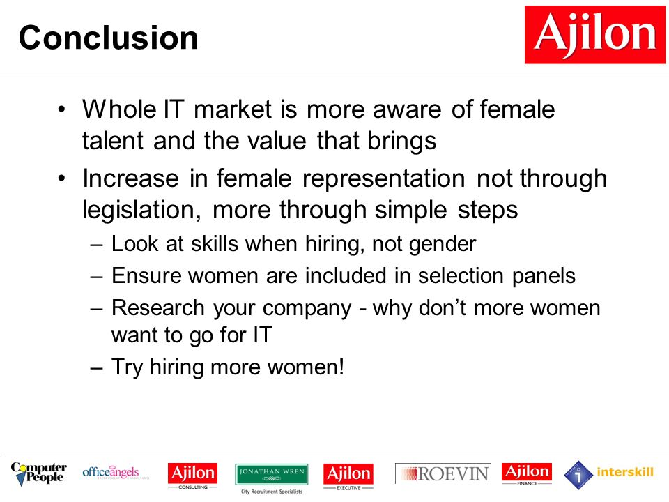 Conclusion Whole IT market is more aware of female talent and the value that brings Increase in female representation not through legislation, more through simple steps –Look at skills when hiring, not gender –Ensure women are included in selection panels –Research your company - why don't more women want to go for IT –Try hiring more women!