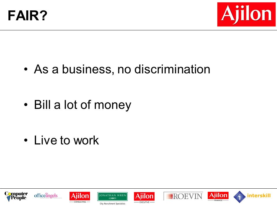 FAIR As a business, no discrimination Bill a lot of money Live to work