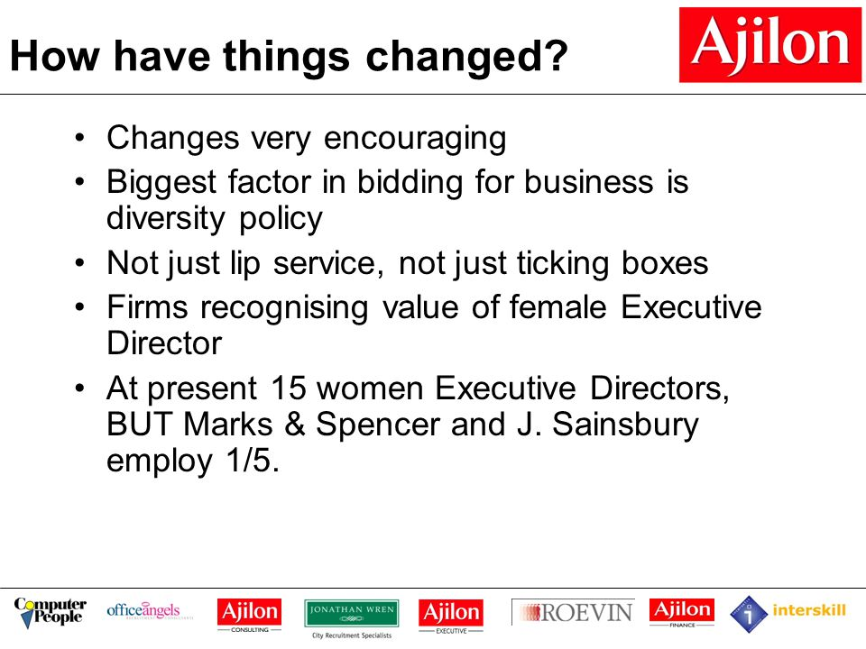 How have things changed? Changes very encouraging Biggest factor in bidding for business is diversity policy Not just lip service, not just ticking bo
