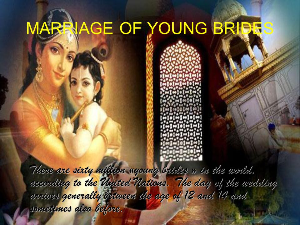 MARRIAGE OF YOUNG BRIDES There are sixty million «young brides » in the world, according to the United Nations.