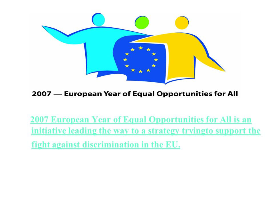 2007 European Year of Equal Opportunities for All is an initiative leading the way to a strategy tryingto support the fight against discrimination in the EU.