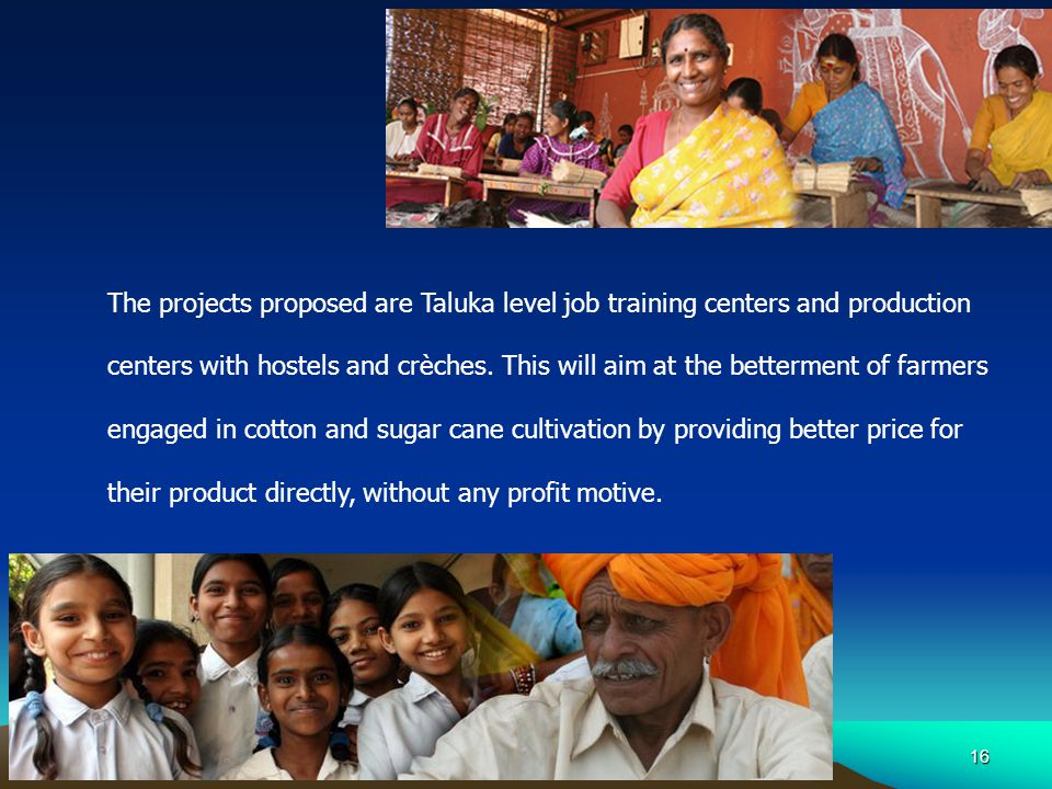 16 The projects proposed are Taluka level job training centers and production centers with hostels and crèches.