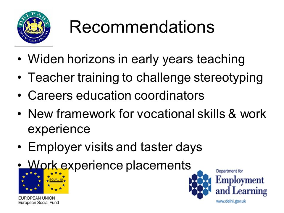 Recommendations Widen horizons in early years teaching Teacher training to challenge stereotyping Careers education coordinators New framework for vocational skills & work experience Employer visits and taster days Work experience placements