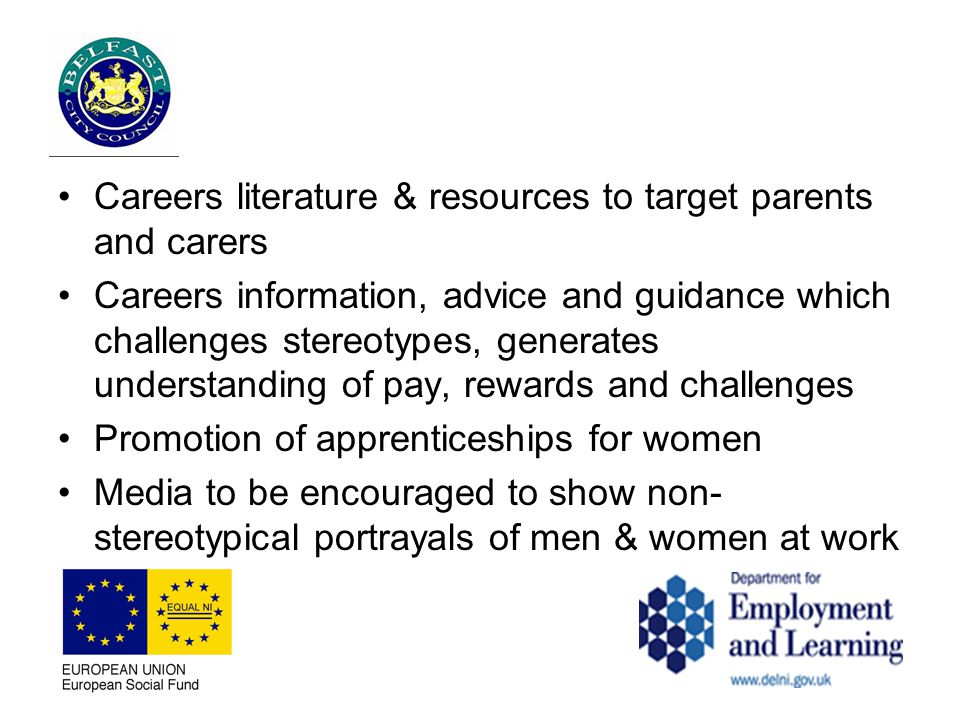 Careers literature & resources to target parents and carers Careers information, advice and guidance which challenges stereotypes, generates understanding of pay, rewards and challenges Promotion of apprenticeships for women Media to be encouraged to show non- stereotypical portrayals of men & women at work