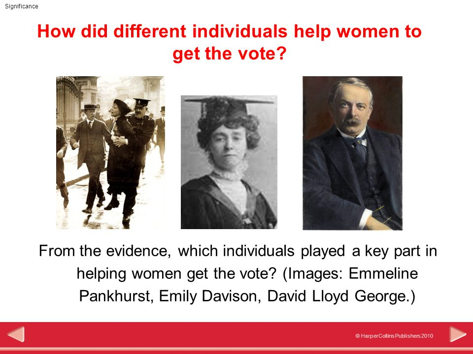 © HarperCollins Publishers 2010 Significance From the evidence, which individuals played a key part in helping women get the vote.