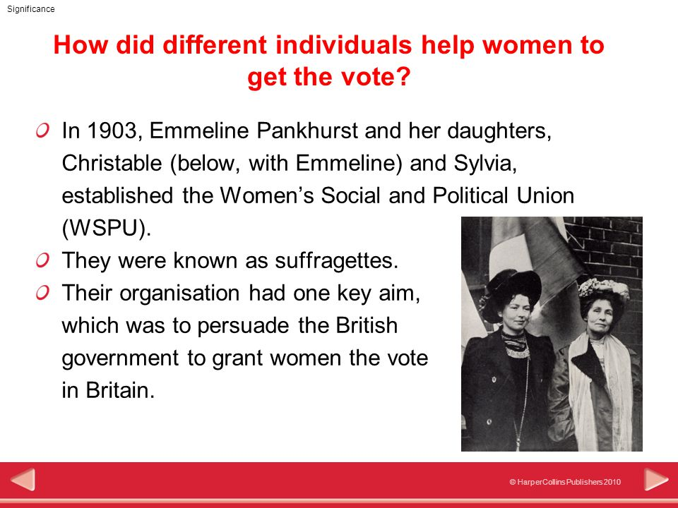 © HarperCollins Publishers 2010 Significance In 1903, Emmeline Pankhurst and her daughters, Christable (below, with Emmeline) and Sylvia, established the Women's Social and Political Union (WSPU).