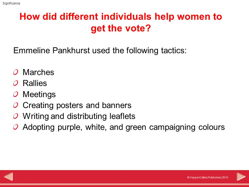 © HarperCollins Publishers 2010 Significance How did different individuals help women to get the vote? Emmeline Pankhurst used the following tactics: