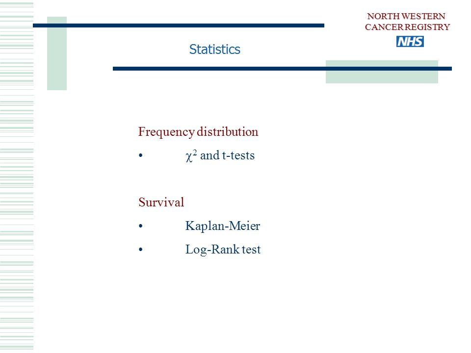 Statistics Frequency distribution  2 and t-tests Survival Kaplan-Meier Log-Rank test NORTH WESTERN CANCER REGISTRY