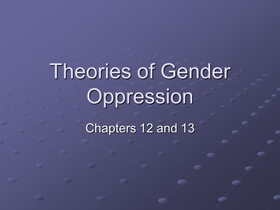 Theories of Gender Oppression Chapters 12 and 13