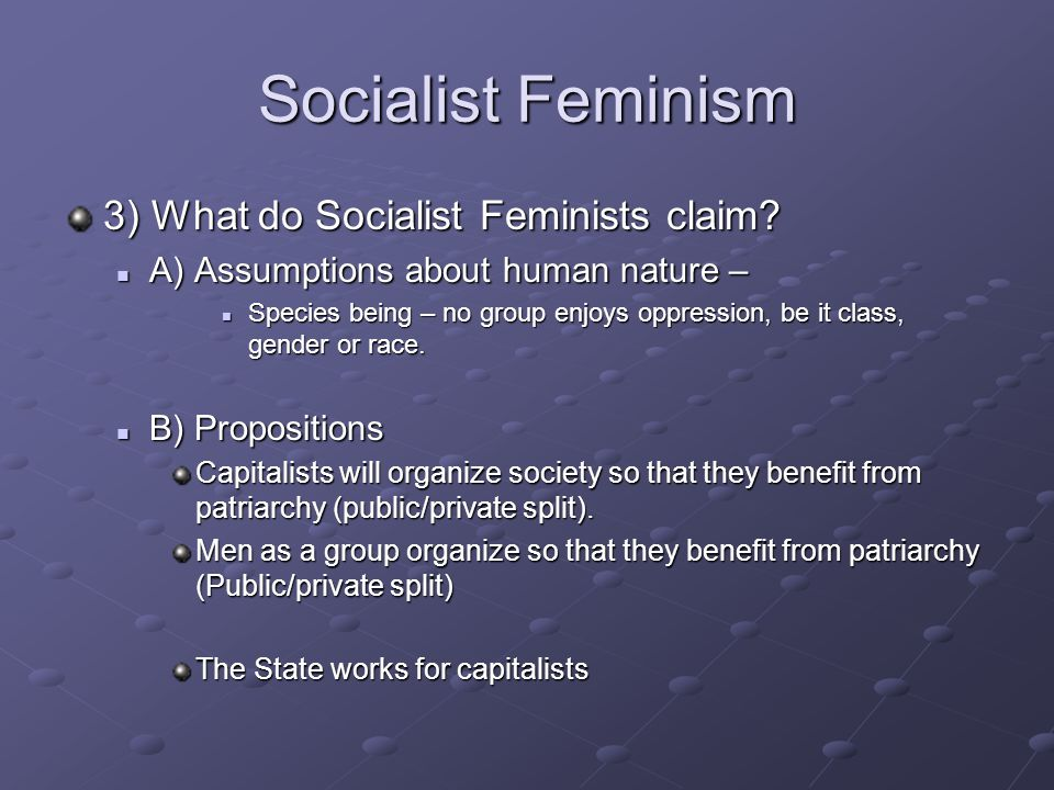 Socialist Feminism 3) What do Socialist Feminists claim.